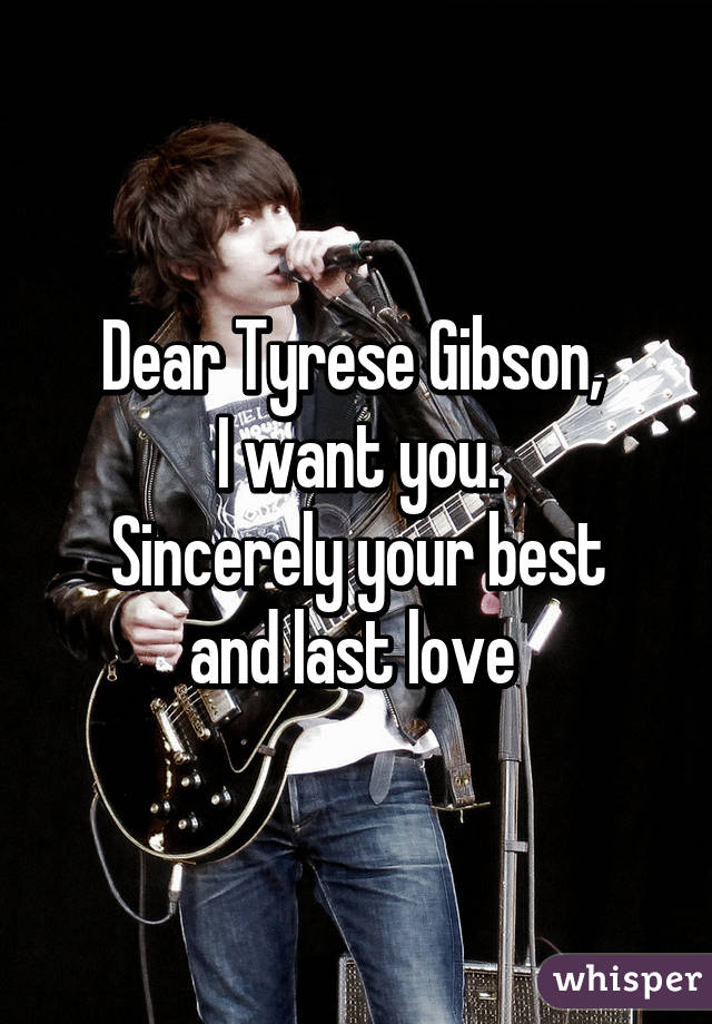 Dear Tyrese Gibson,  I want you. Sincerely your best and last love