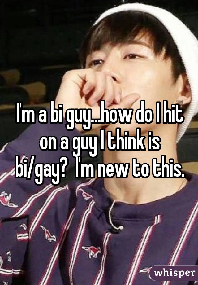 I'm a bi guy...how do I hit on a guy I think is bi/gay?  I'm new to this.
