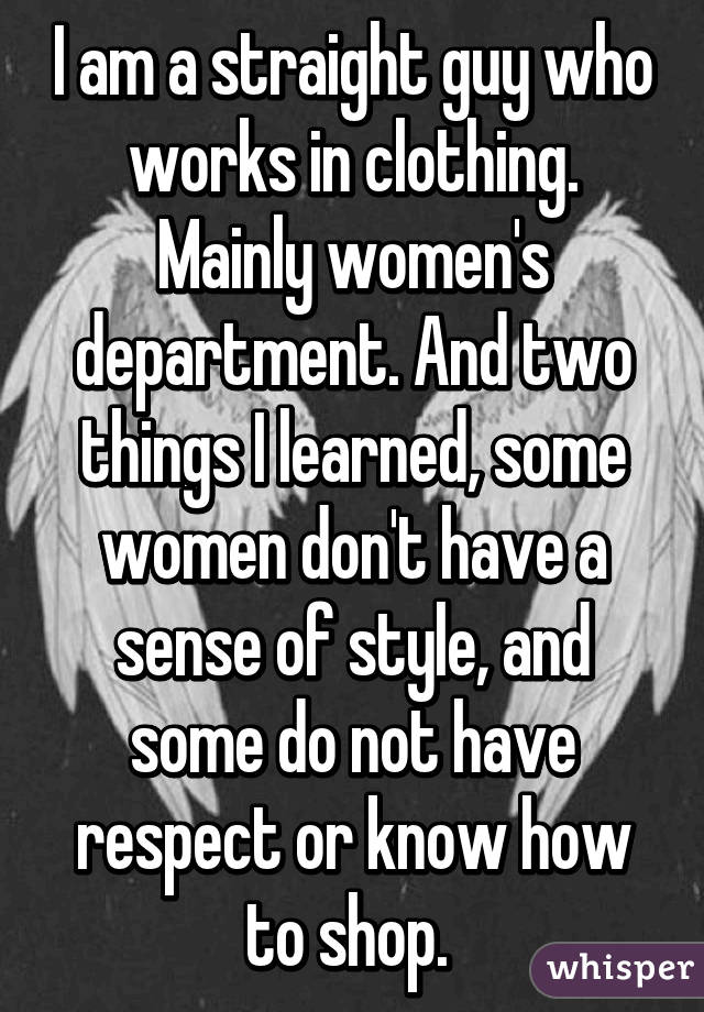I am a straight guy who works in clothing. Mainly women's department. And two things I learned, some women don't have a sense of style, and some do not have respect or know how to shop.