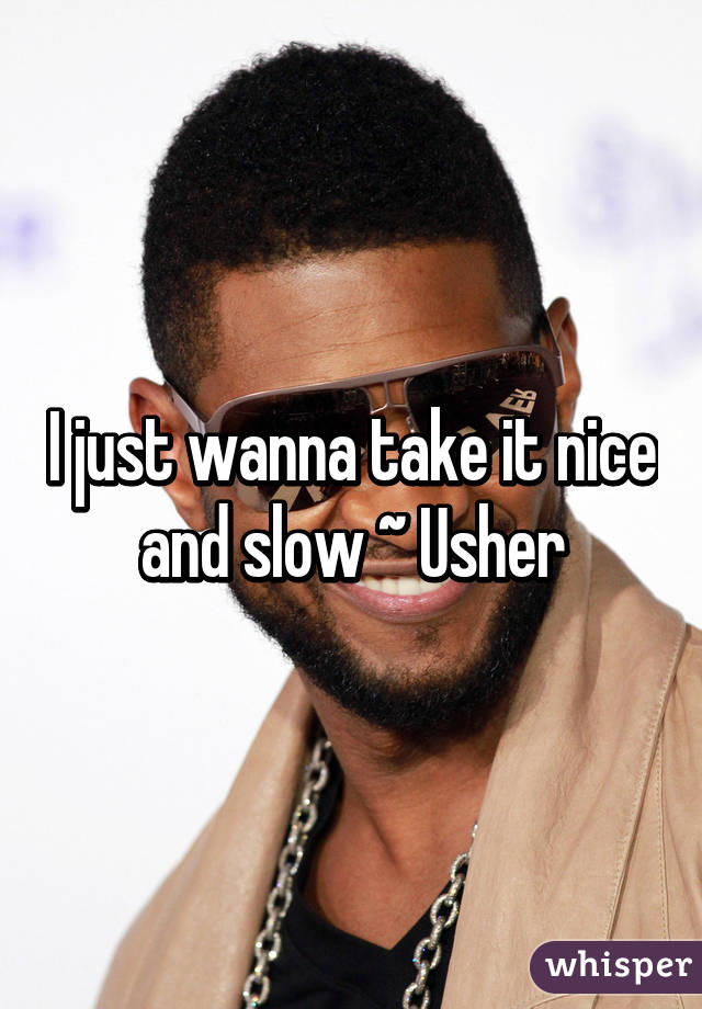 I just wanna take it nice and slow ~ Usher