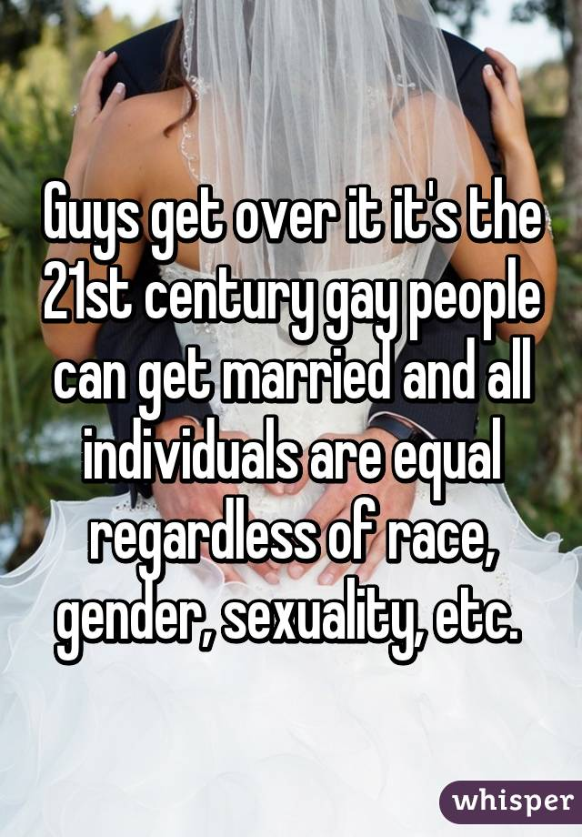 Guys get over it it's the 21st century gay people can get married and all individuals are equal regardless of race, gender, sexuality, etc.