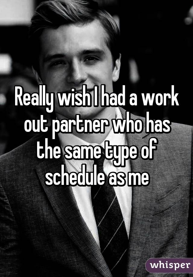 Really wish I had a work out partner who has the same type of schedule as me
