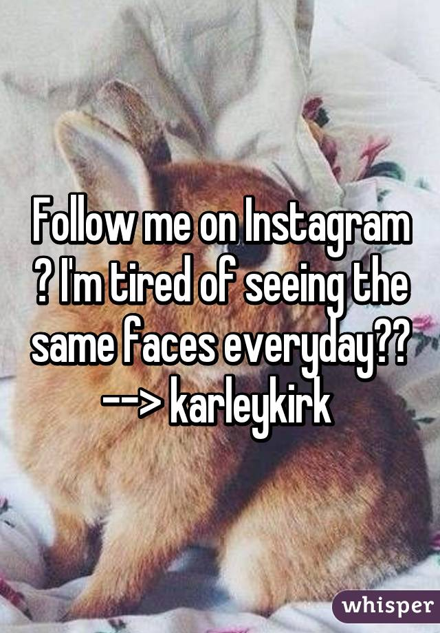 Follow me on Instagram 😂 I'm tired of seeing the same faces everyday🙅🏼 --> karleykirk
