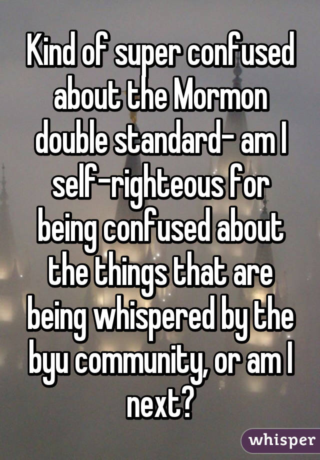 Kind of super confused about the Mormon double standard- am I self-righteous for being confused about the things that are being whispered by the byu community, or am I next?