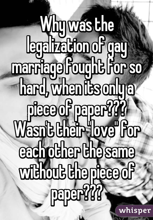 """Why was the legalization of gay marriage fought for so hard, when its only a piece of paper??? Wasn't their """"love"""" for each other the same without the piece of paper???"""