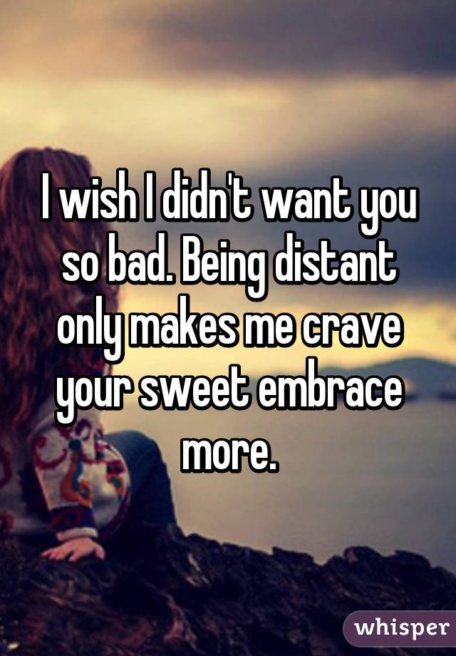 I wish I didn't want you so bad. Being distant only makes me crave your sweet embrace more.