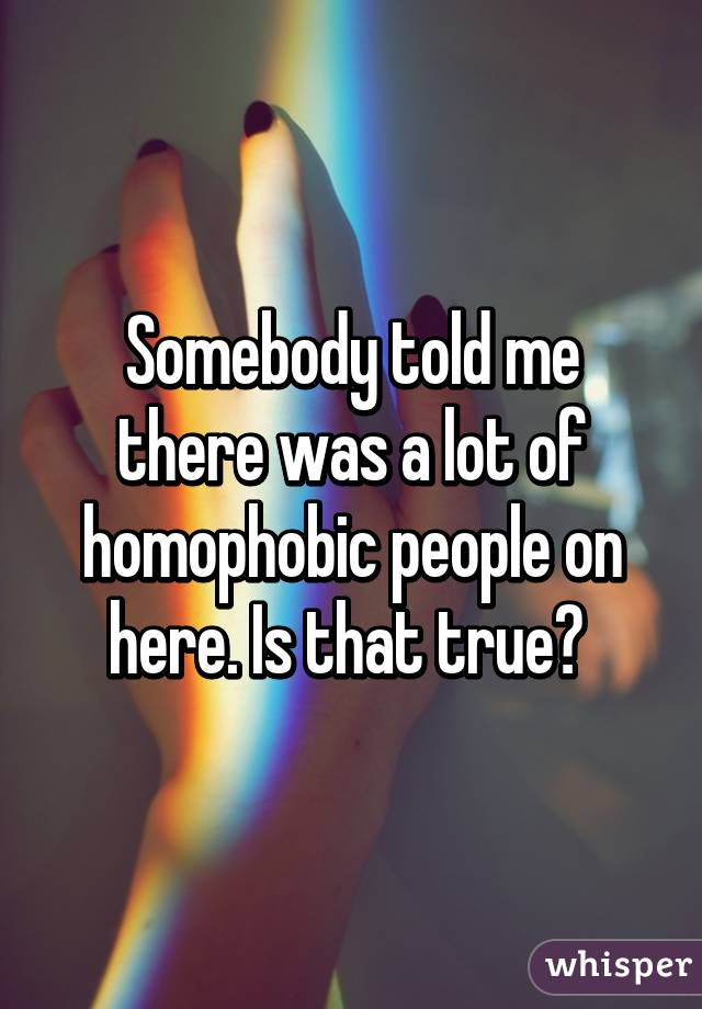 Somebody told me there was a lot of homophobic people on here. Is that true?