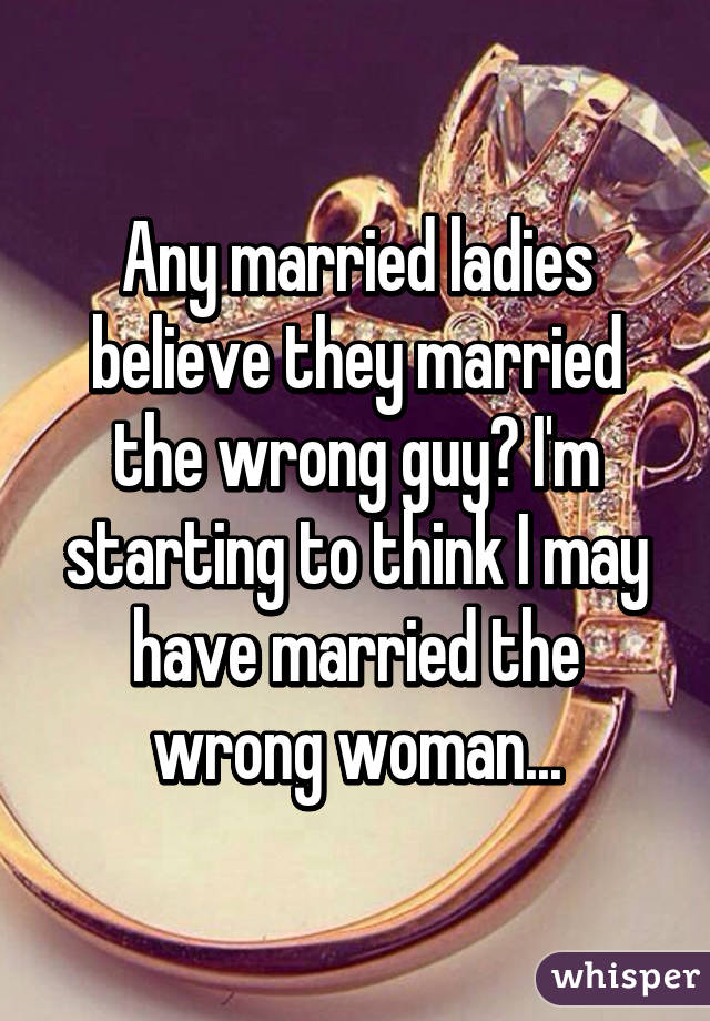 Any married ladies believe they married the wrong guy? I'm starting to think I may have married the wrong woman...