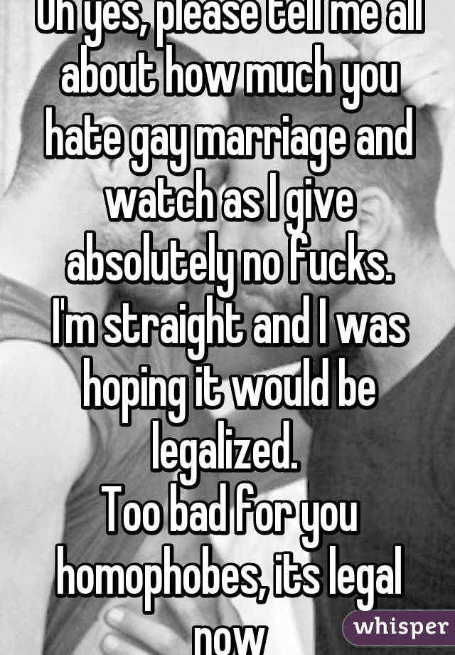 Oh yes, please tell me all about how much you hate gay marriage and watch as I give absolutely no fucks. I'm straight and I was hoping it would be legalized.  Too bad for you homophobes, its legal now