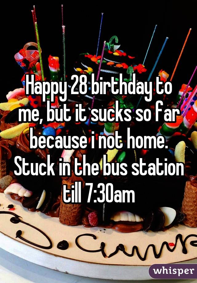 Happy 28 birthday to me, but it sucks so far because i not home. Stuck in the bus station till 7:30am