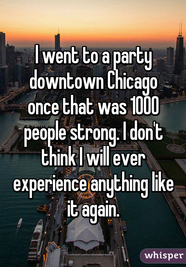 I went to a party downtown Chicago once that was 1000 people strong. I don't think I will ever experience anything like it again.