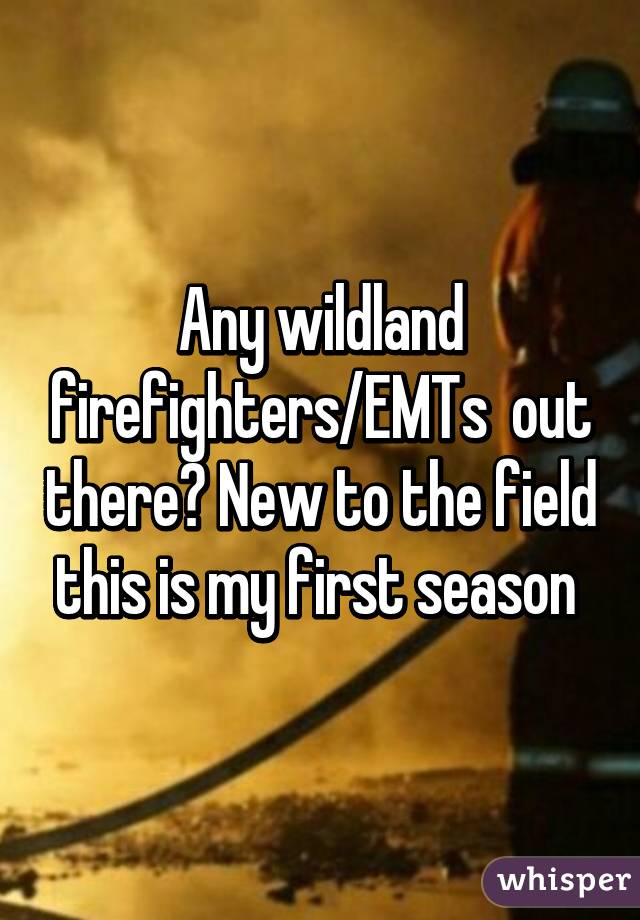 Any wildland firefighters/EMTs  out there? New to the field this is my first season