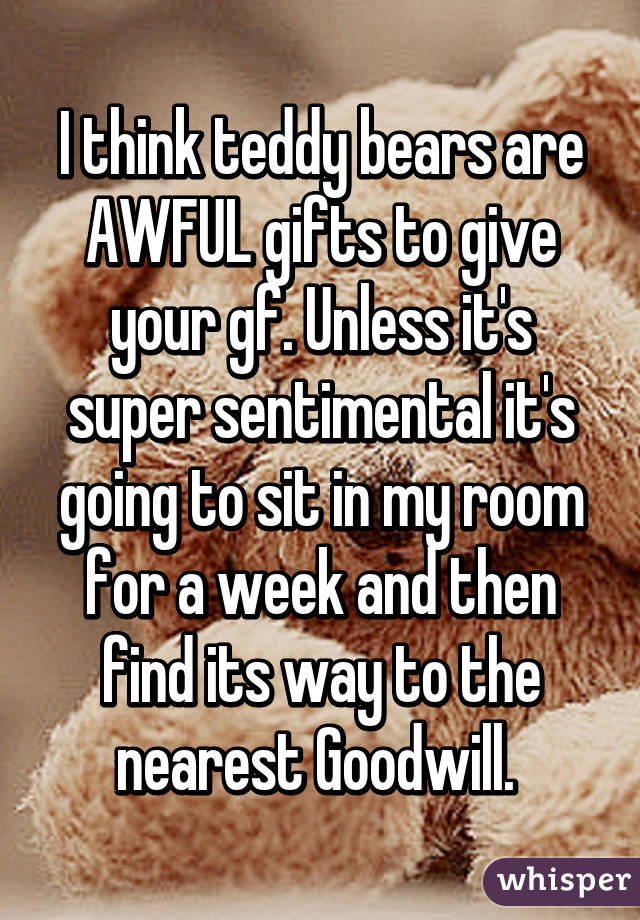 I think teddy bears are AWFUL gifts to give your gf. Unless it's super sentimental it's going to sit in my room for a week and then find its way to the nearest Goodwill.