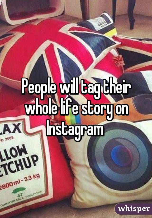 People will tag their whole life story on Instagram