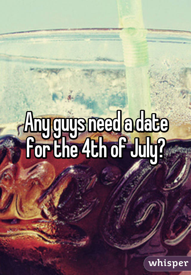 Any guys need a date for the 4th of July?