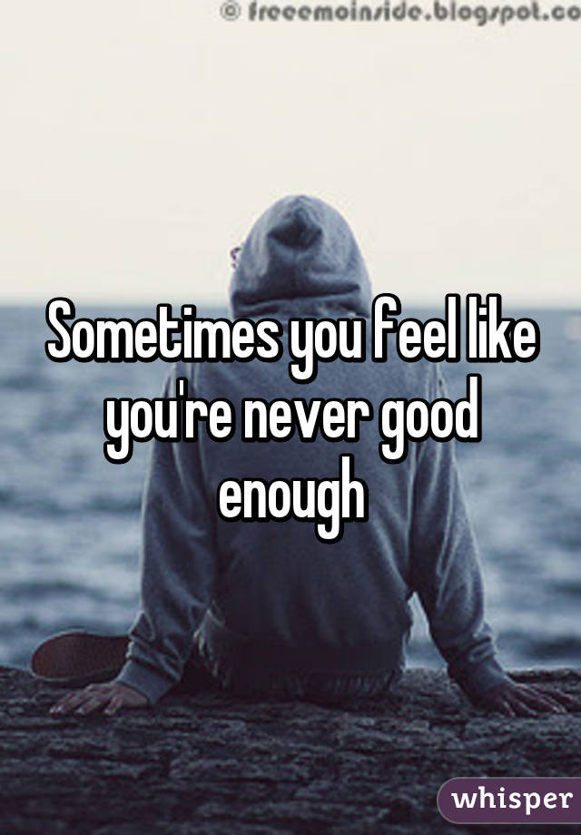 Sometimes you feel like you're never good enough