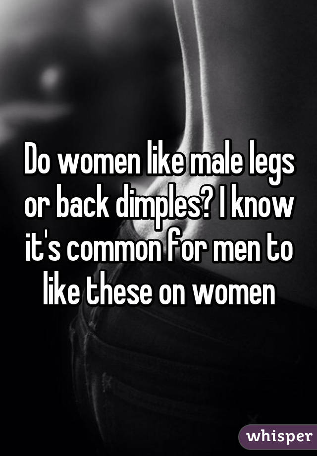 Do women like male legs or back dimples? I know it's common for men to like these on women