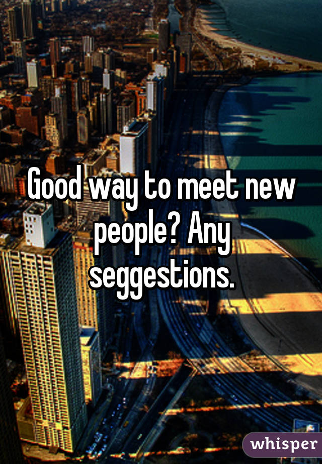 Good way to meet new people? Any seggestions.