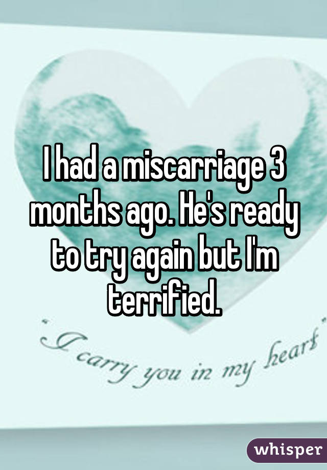 I had a miscarriage 3 months ago. He's ready to try again but I'm terrified.