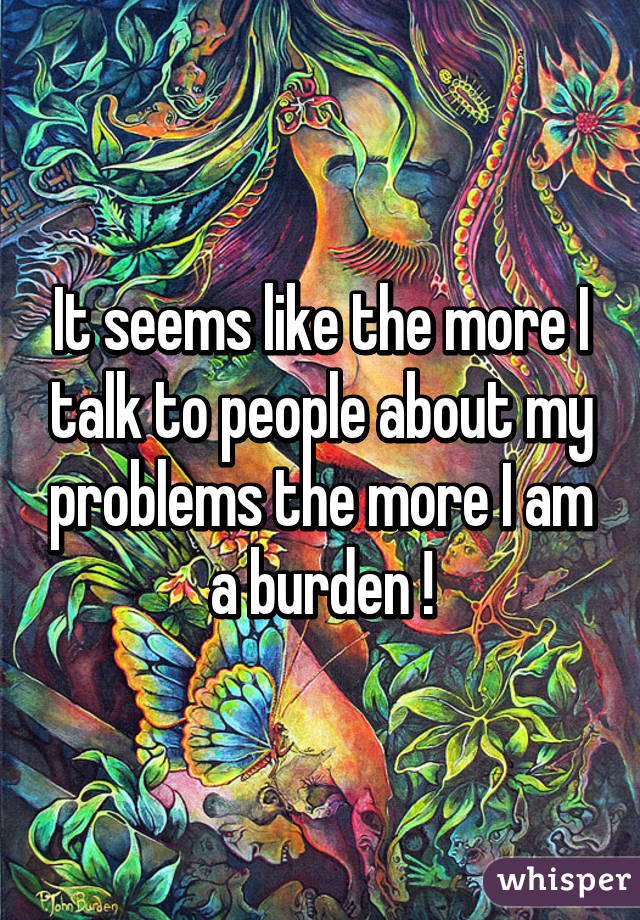 It seems like the more I talk to people about my problems the more I am a burden !