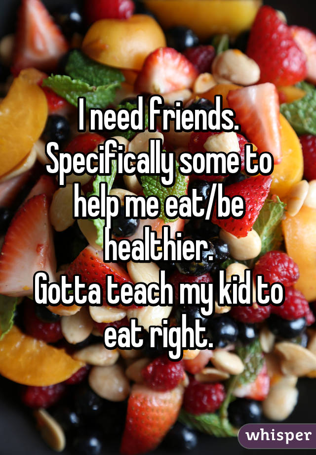 I need friends. Specifically some to help me eat/be healthier. Gotta teach my kid to eat right.