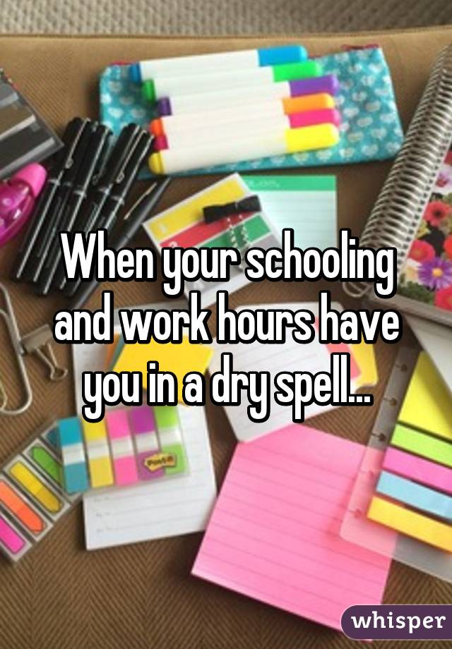 When your schooling and work hours have you in a dry spell...
