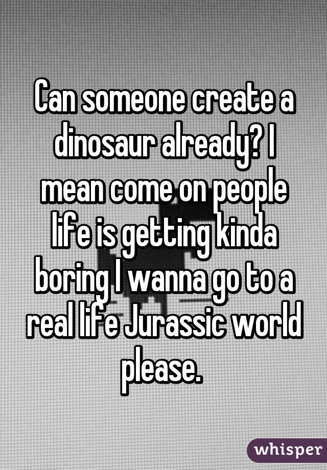 Can someone create a dinosaur already? I mean come on people life is getting kinda boring I wanna go to a real life Jurassic world please.