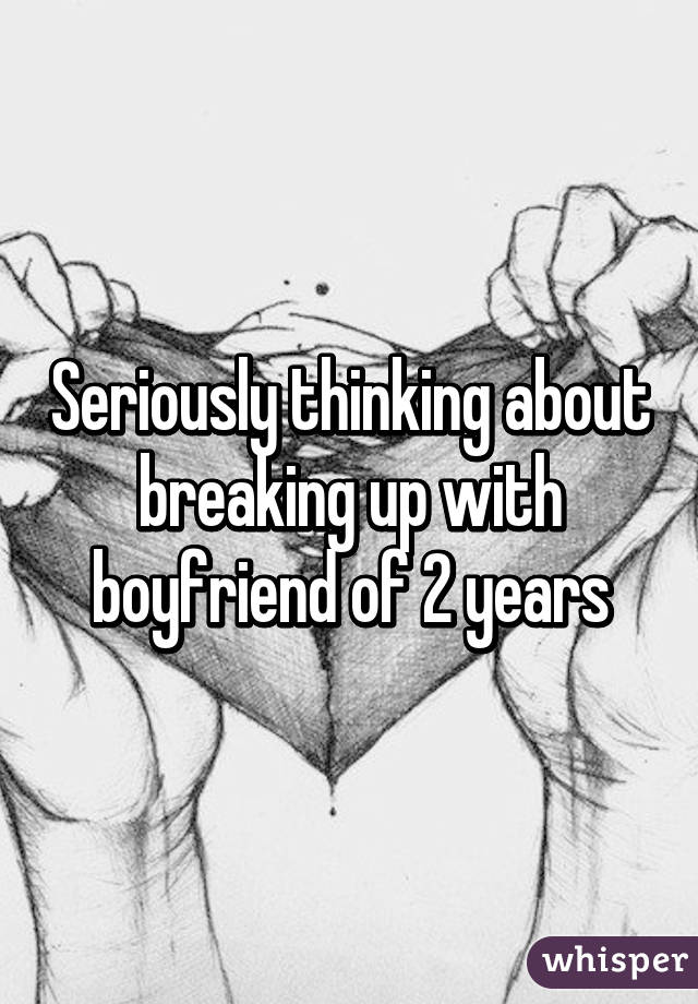 Seriously thinking about breaking up with boyfriend of 2 years