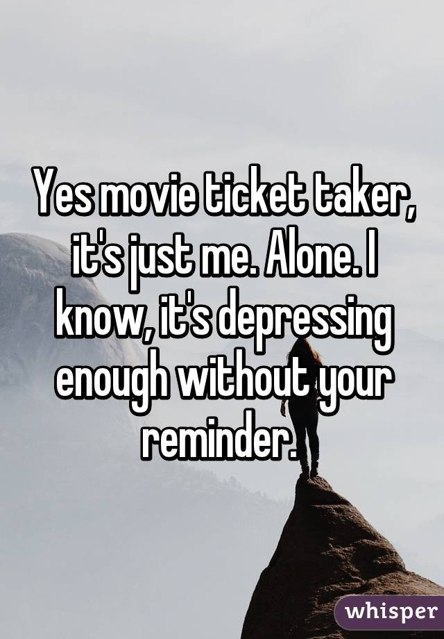 Yes movie ticket taker, it's just me. Alone. I know, it's depressing enough without your reminder.