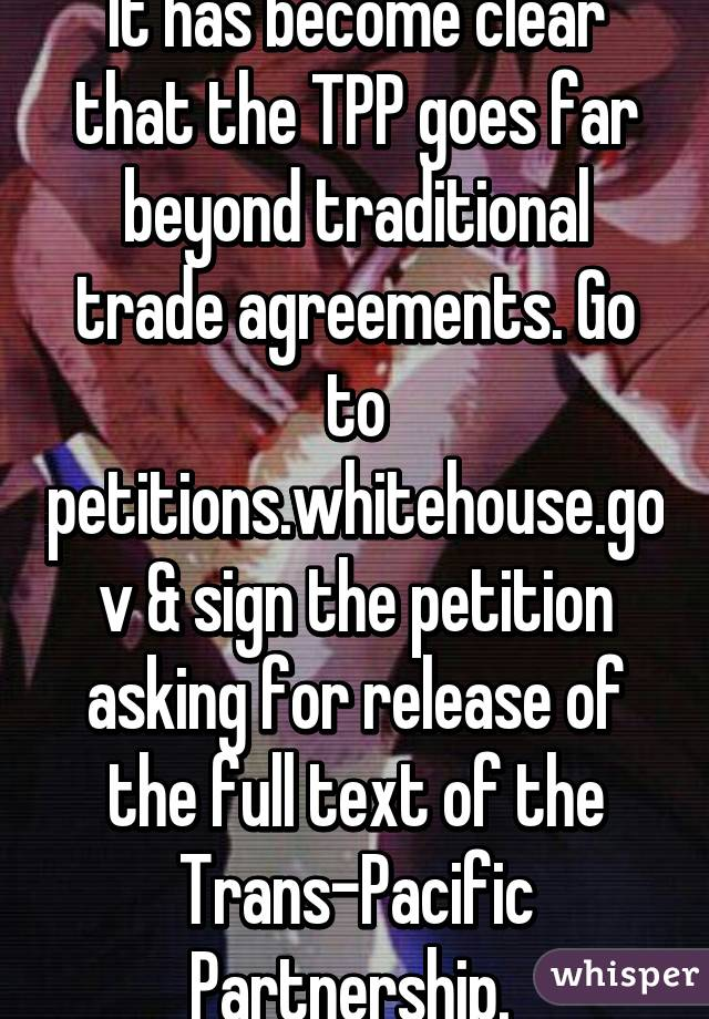 It has become clear that the TPP goes far beyond traditional trade agreements. Go to petitions.whitehouse.gov & sign the petition asking for release of the full text of the Trans-Pacific Partnership.