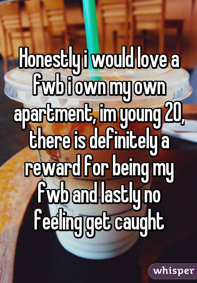 Honestly i would love a fwb i own my own apartment, im young 20, there is definitely a reward for being my fwb and lastly no feeling get caught