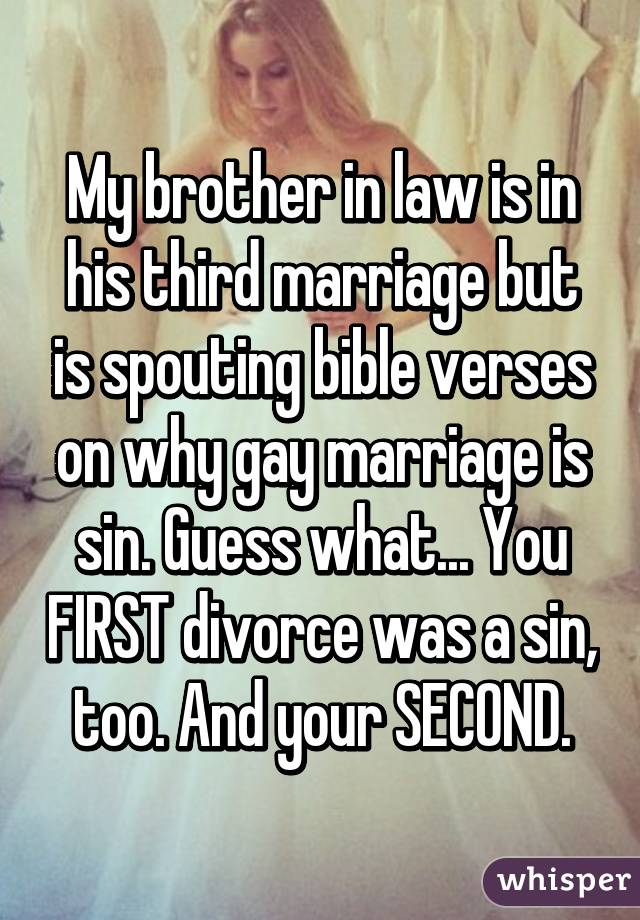 My brother in law is in his third marriage but is spouting bible verses on why gay marriage is sin. Guess what... You FIRST divorce was a sin, too. And your SECOND.
