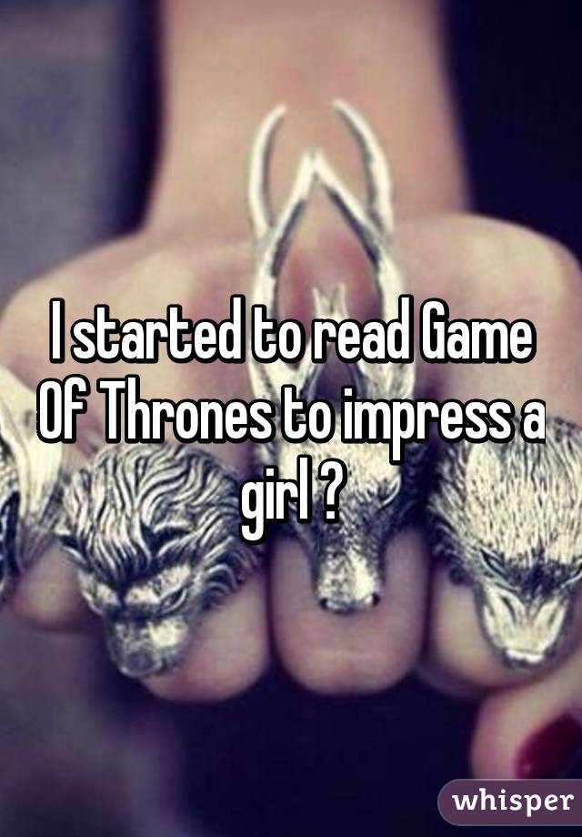 I started to read Game Of Thrones to impress a girl 😏