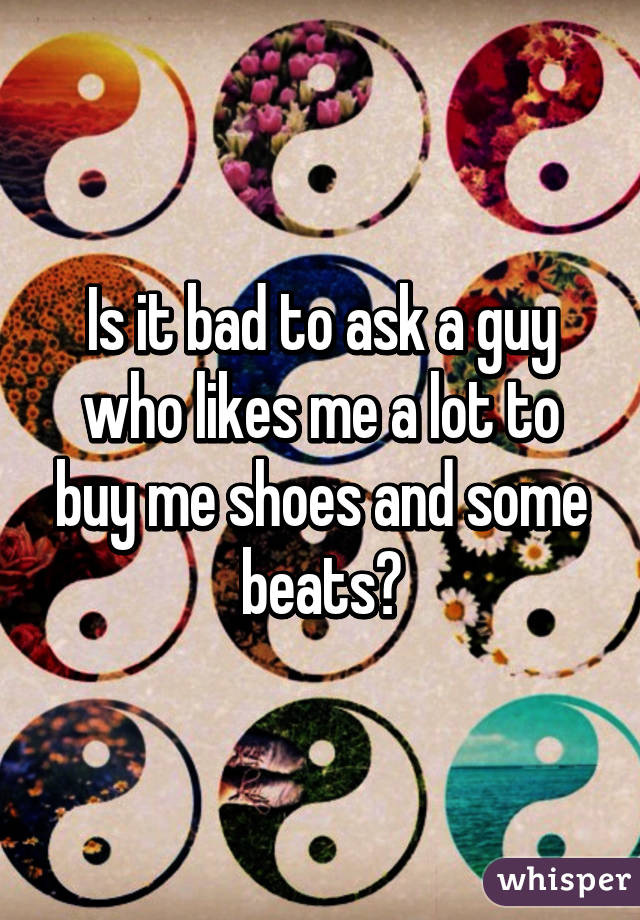 Is it bad to ask a guy who likes me a lot to buy me shoes and some beats?