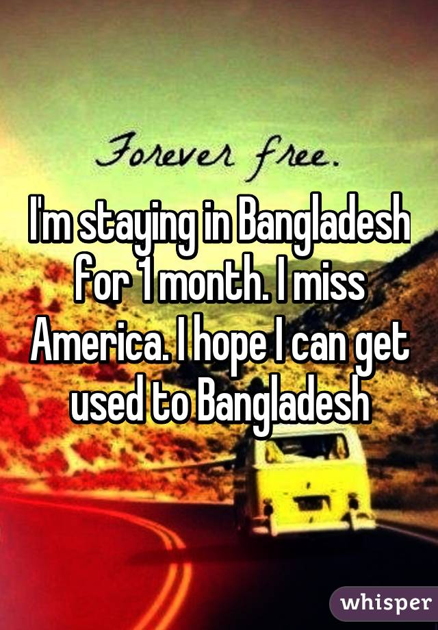 I'm staying in Bangladesh for 1 month. I miss America. I hope I can get used to Bangladesh
