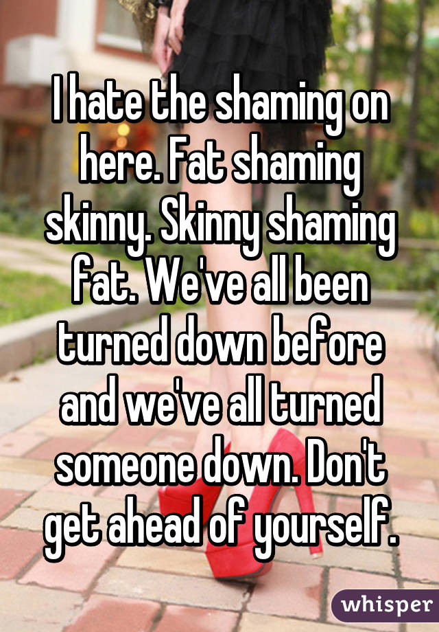I hate the shaming on here. Fat shaming skinny. Skinny shaming fat. We've all been turned down before and we've all turned someone down. Don't get ahead of yourself.
