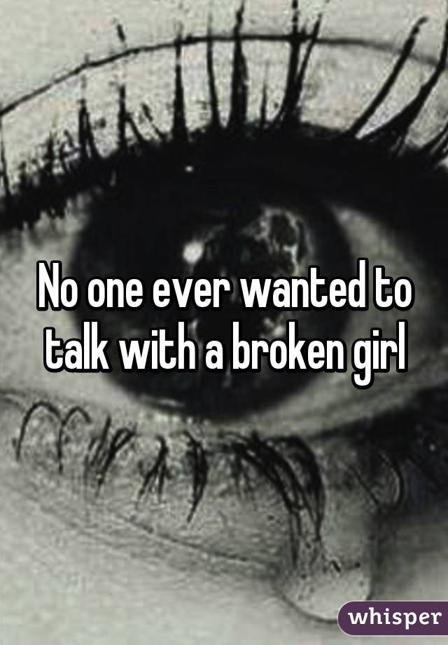 No one ever wanted to talk with a broken girl