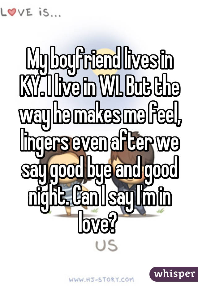 My boyfriend lives in KY. I live in WI. But the way he makes me feel, lingers even after we say good bye and good night. Can I say I'm in love?