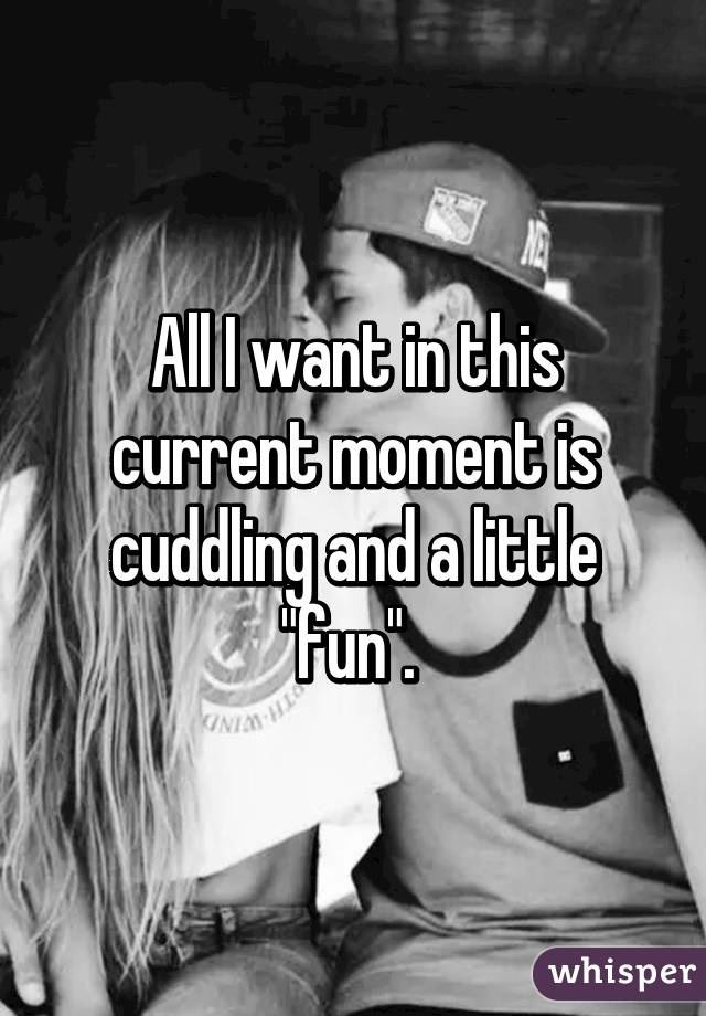 "All I want in this current moment is cuddling and a little ""fun""."