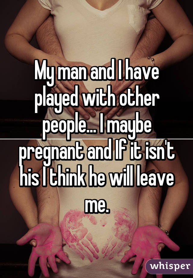 My man and I have played with other people... I maybe pregnant and If it isn't his I think he will leave me.