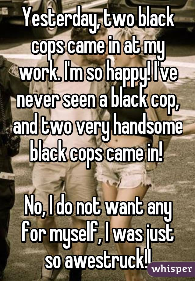Yesterday, two black cops came in at my work. I'm so happy! I've never seen a black cop, and two very handsome black cops came in!   No, I do not want any for myself, I was just so awestruck!!