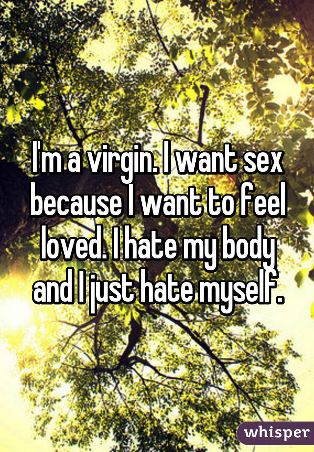 I'm a virgin. I want sex because I want to feel loved. I hate my body and I just hate myself.