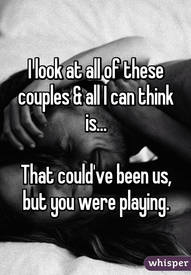 I look at all of these couples & all I can think is…  That could've been us, but you were playing.
