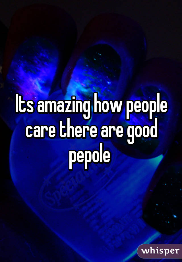 Its amazing how people care there are good pepole