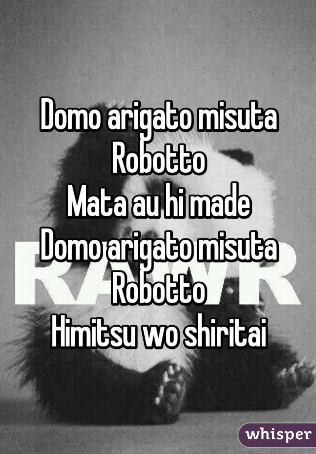 Domo arigato misuta Robotto Mata au hi made Domo arigato misuta Robotto Himitsu wo shiritai