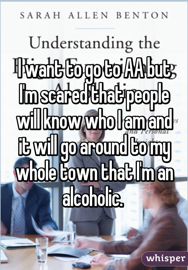 I want to go to AA but I'm scared that people will know who I am and it will go around to my whole town that I'm an alcoholic.