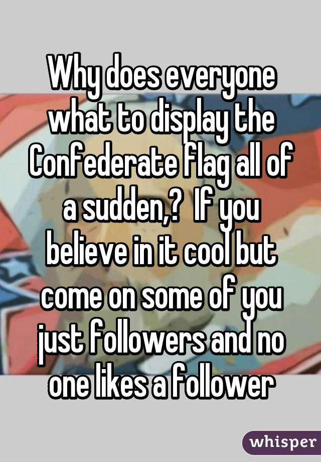 Why does everyone what to display the Confederate flag all of a sudden,?  If you believe in it cool but come on some of you just followers and no one likes a follower