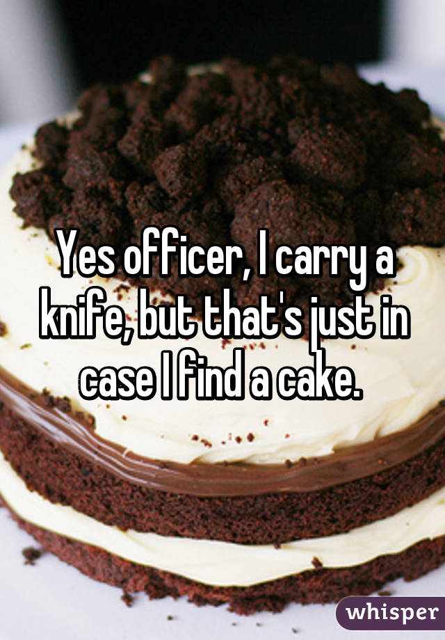 Yes officer, I carry a knife, but that's just in case I find a cake.
