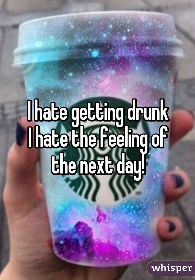 I hate getting drunk I hate the feeling of the next day!