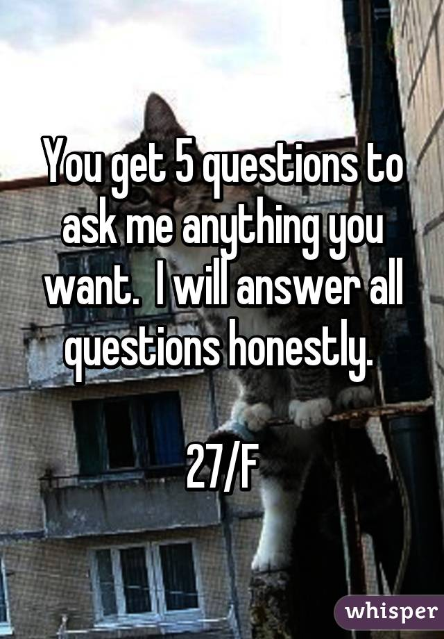 You get 5 questions to ask me anything you want.  I will answer all questions honestly.   27/F